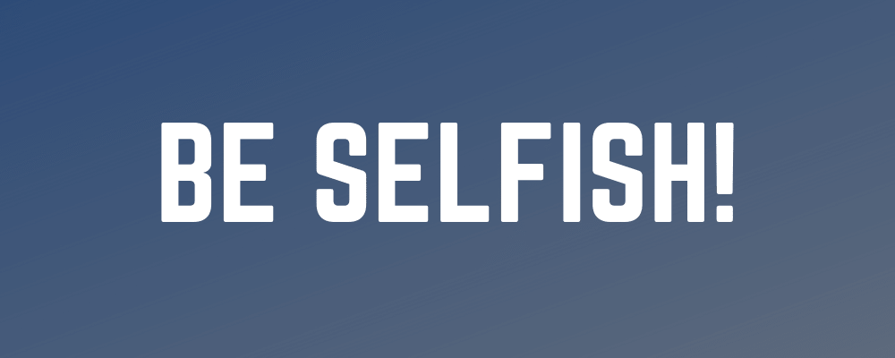 Be Selfish!